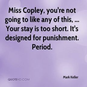 Mark Keller  - Miss Copley, you're not going to like any of this, ... Your stay is too short. It's designed for punishment. Period.