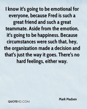 Mark Madsen  - I know it's going to be emotional for everyone, because Fred is such a great friend and such a great teammate. Aside from the emotion, it's going to be happiness. Because circumstances were such that, hey, the organization made a decision and that's just the way it goes. There's no hard feelings, either way.