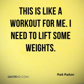 Mark Madsen  - This is like a workout for me. I need to lift some weights.