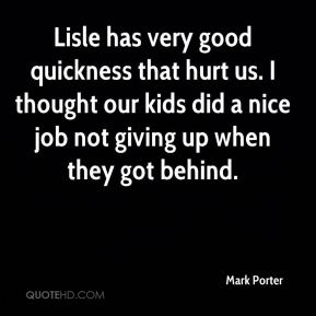Mark Porter  - Lisle has very good quickness that hurt us. I thought our kids did a nice job not giving up when they got behind.