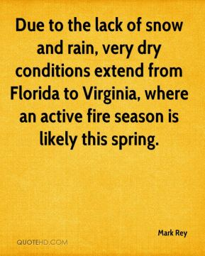 Mark Rey  - Due to the lack of snow and rain, very dry conditions extend from Florida to Virginia, where an active fire season is likely this spring.