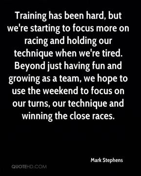 Mark Stephens  - Training has been hard, but we're starting to focus more on racing and holding our technique when we're tired. Beyond just having fun and growing as a team, we hope to use the weekend to focus on our turns, our technique and winning the close races.