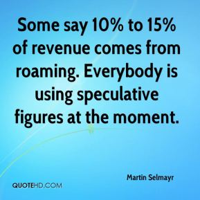 Some say 10% to 15% of revenue comes from roaming. Everybody is using speculative figures at the moment.