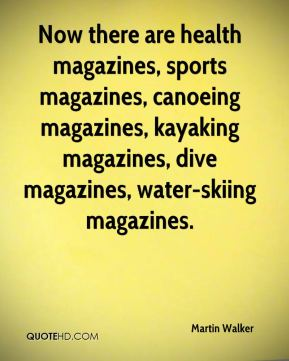 Now there are health magazines, sports magazines, canoeing magazines, kayaking magazines, dive magazines, water-skiing magazines.