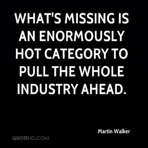 Martin Walker  - What's missing is an enormously hot category to pull the whole industry ahead.