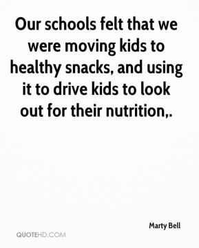 Marty Bell  - Our schools felt that we were moving kids to healthy snacks, and using it to drive kids to look out for their nutrition.