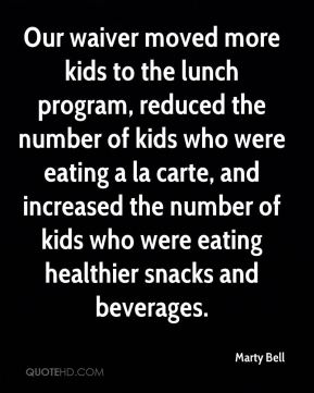 Marty Bell  - Our waiver moved more kids to the lunch program, reduced the number of kids who were eating a la carte, and increased the number of kids who were eating healthier snacks and beverages.
