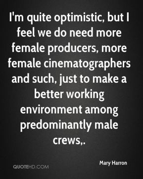 Mary Harron  - I'm quite optimistic, but I feel we do need more female producers, more female cinematographers and such, just to make a better working environment among predominantly male crews.