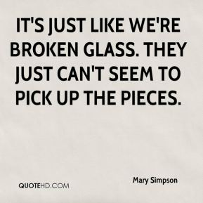 Mary Simpson  - It's just like we're broken glass. They just can't seem to pick up the pieces.