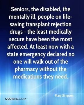 Mary Simpson  - Seniors, the disabled, the mentally ill, people on life-saving transplant rejection drugs - the least medically secure have been the most affected. At least now with a state emergency declared no one will walk out of the pharmacy without the medications they need.