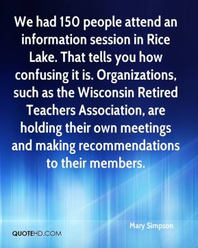 Mary Simpson  - We had 150 people attend an information session in Rice Lake. That tells you how confusing it is. Organizations, such as the Wisconsin Retired Teachers Association, are holding their own meetings and making recommendations to their members.