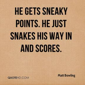 Matt Bowling  - He gets sneaky points. He just snakes his way in and scores.