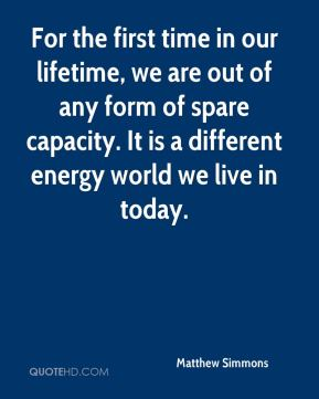 Matthew Simmons  - For the first time in our lifetime, we are out of any form of spare capacity. It is a different energy world we live in today.
