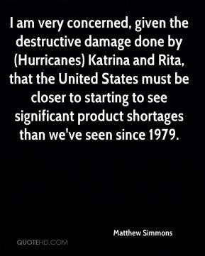 Matthew Simmons  - I am very concerned, given the destructive damage done by (Hurricanes) Katrina and Rita, that the United States must be closer to starting to see significant product shortages than we've seen since 1979.