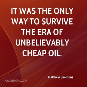 Matthew Simmons  - It was the only way to survive the era of unbelievably cheap oil.