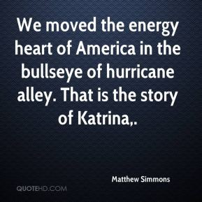 Matthew Simmons  - We moved the energy heart of America in the bullseye of hurricane alley. That is the story of Katrina.