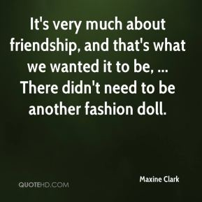 Maxine Clark  - It's very much about friendship, and that's what we wanted it to be, ... There didn't need to be another fashion doll.
