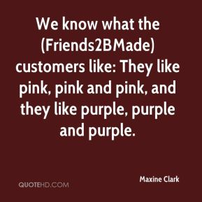 Maxine Clark  - We know what the (Friends2BMade) customers like: They like pink, pink and pink, and they like purple, purple and purple.