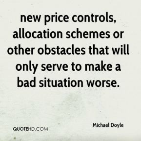 Michael Doyle  - new price controls, allocation schemes or other obstacles that will only serve to make a bad situation worse.