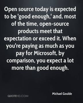 Open source today is expected to be 'good enough,' and, most of the time, open-source products meet that expectation or exceed it. When you're paying as much as you pay for Microsoft, by comparison, you expect a lot more than good enough.