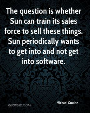 The question is whether Sun can train its sales force to sell these things. Sun periodically wants to get into and not get into software.