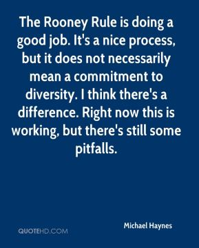 Michael Haynes  - The Rooney Rule is doing a good job. It's a nice process, but it does not necessarily mean a commitment to diversity. I think there's a difference. Right now this is working, but there's still some pitfalls.