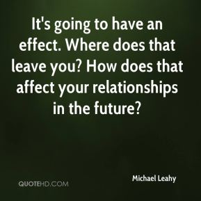 It's going to have an effect. Where does that leave you? How does that affect your relationships in the future?