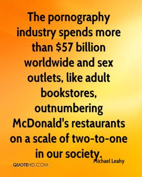 Michael Leahy  - The pornography industry spends more than $57 billion worldwide and sex outlets, like adult bookstores, outnumbering McDonald's restaurants on a scale of two-to-one in our society.