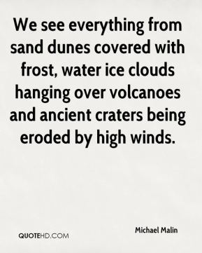 Michael Malin  - We see everything from sand dunes covered with frost, water ice clouds hanging over volcanoes and ancient craters being eroded by high winds.