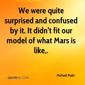 Michael Malin  - We were quite surprised and confused by it. It didn't fit our model of what Mars is like.