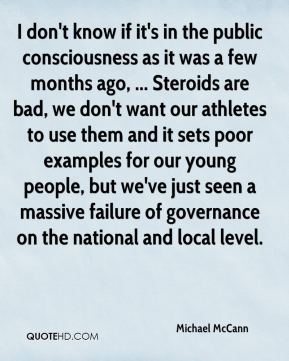 I don't know if it's in the public consciousness as it was a few months ago, ... Steroids are bad, we don't want our athletes to use them and it sets poor examples for our young people, but we've just seen a massive failure of governance on the national and local level.