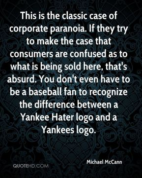 Michael McCann  - This is the classic case of corporate paranoia. If they try to make the case that consumers are confused as to what is being sold here, that's absurd. You don't even have to be a baseball fan to recognize the difference between a Yankee Hater logo and a Yankees logo.