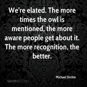 Michael Orchin  - We're elated. The more times the owl is mentioned, the more aware people get about it. The more recognition, the better.