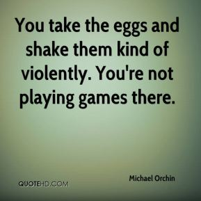 Michael Orchin  - You take the eggs and shake them kind of violently. You're not playing games there.
