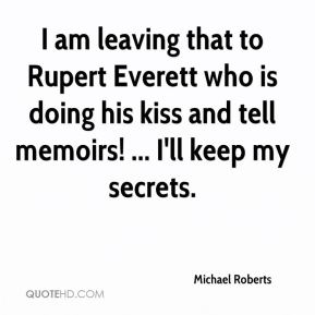 Michael Roberts  - I am leaving that to Rupert Everett who is doing his kiss and tell memoirs! ... I'll keep my secrets.