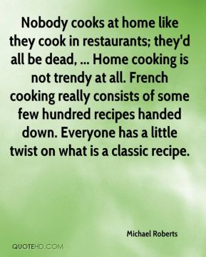 Michael Roberts  - Nobody cooks at home like they cook in restaurants; they'd all be dead, ... Home cooking is not trendy at all. French cooking really consists of some few hundred recipes handed down. Everyone has a little twist on what is a classic recipe.