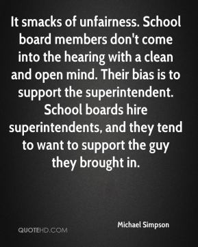 Michael Simpson  - It smacks of unfairness. School board members don't come into the hearing with a clean and open mind. Their bias is to support the superintendent. School boards hire superintendents, and they tend to want to support the guy they brought in.