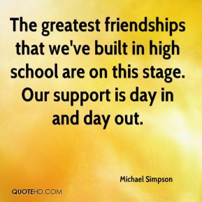 Michael Simpson  - The greatest friendships that we've built in high school are on this stage. Our support is day in and day out.