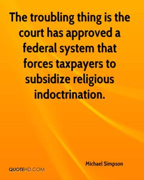 Michael Simpson  - The troubling thing is the court has approved a federal system that forces taxpayers to subsidize religious indoctrination.