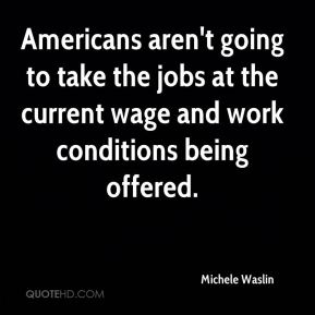 Americans aren't going to take the jobs at the current wage and work conditions being offered.