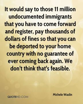 It would say to those 11 million undocumented immigrants that you have to come forward and register, pay thousands of dollars of fines so that you can be deported to your home country with no guarantee of ever coming back again. We don't think that's feasible.
