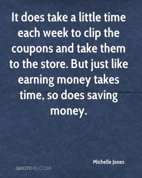 It does take a little time each week to clip the coupons and take them to the store. But just like earning money takes time, so does saving money.