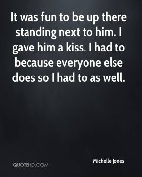 It was fun to be up there standing next to him. I gave him a kiss. I had to because everyone else does so I had to as well.