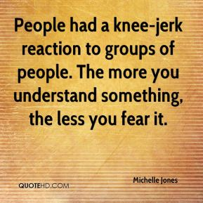 Michelle Jones  - People had a knee-jerk reaction to groups of people. The more you understand something, the less you fear it.