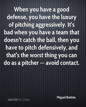 Miguel Batista  - When you have a good defense, you have the luxury of pitching aggressively. It's bad when you have a team that doesn't catch the ball, then you have to pitch defensively, and that's the worst thing you can do as a pitcher -- avoid contact.
