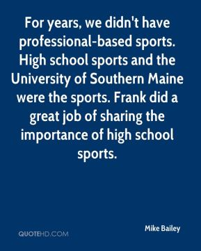 Mike Bailey  - For years, we didn't have professional-based sports. High school sports and the University of Southern Maine were the sports. Frank did a great job of sharing the importance of high school sports.