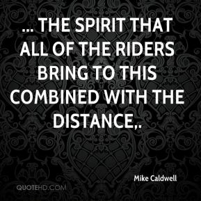 Mike Caldwell  - ... the spirit that all of the riders bring to this combined with the distance.