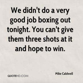 Mike Caldwell  - We didn't do a very good job boxing out tonight. You can't give them three shots at it and hope to win.