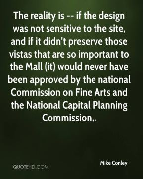 The reality is -- if the design was not sensitive to the site, and if it didn't preserve those vistas that are so important to the Mall (it) would never have been approved by the national Commission on Fine Arts and the National Capital Planning Commission.