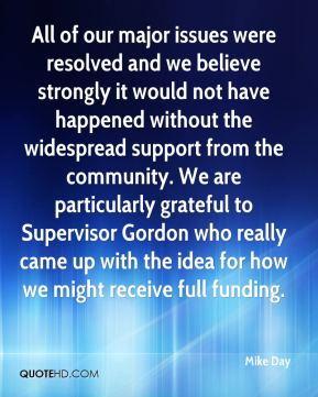 Mike Day  - All of our major issues were resolved and we believe strongly it would not have happened without the widespread support from the community. We are particularly grateful to Supervisor Gordon who really came up with the idea for how we might receive full funding.